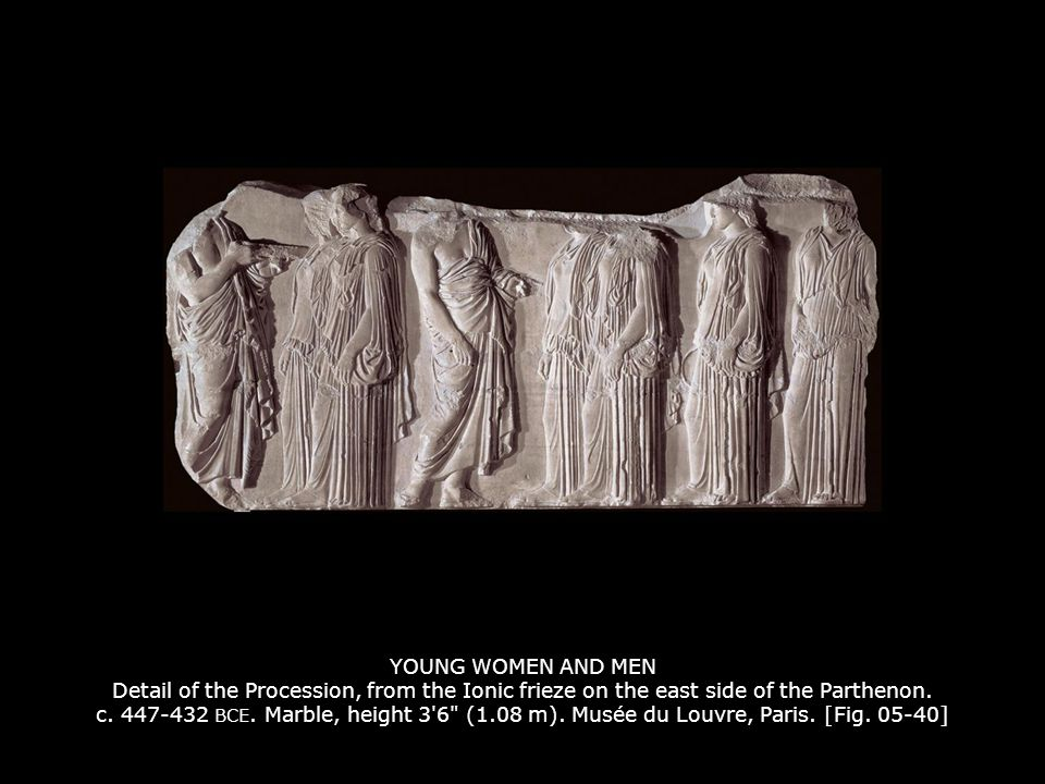 YOUNG WOMEN AND MEN Detail of the Procession, from the Ionic frieze on the east side of the Parthenon. c. 447-432 BCE. Marble, height 3 6 (1.08 m). Musée du Louvre, Paris. [Fig. 05-40]
